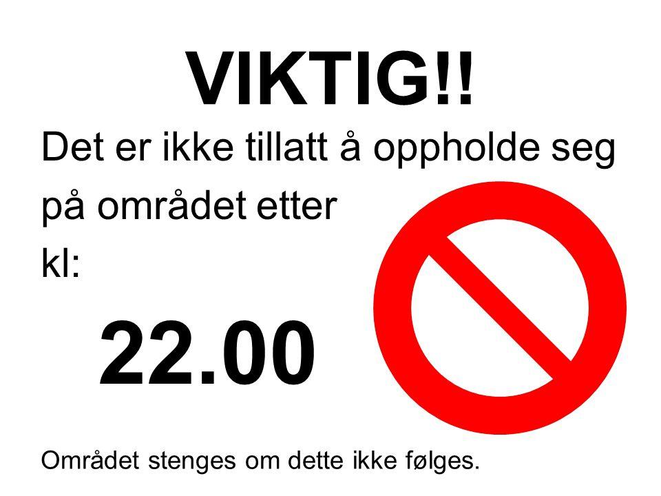 22.00 VIKTIG!! Det er ikke tillatt å oppholde seg på området etter kl: