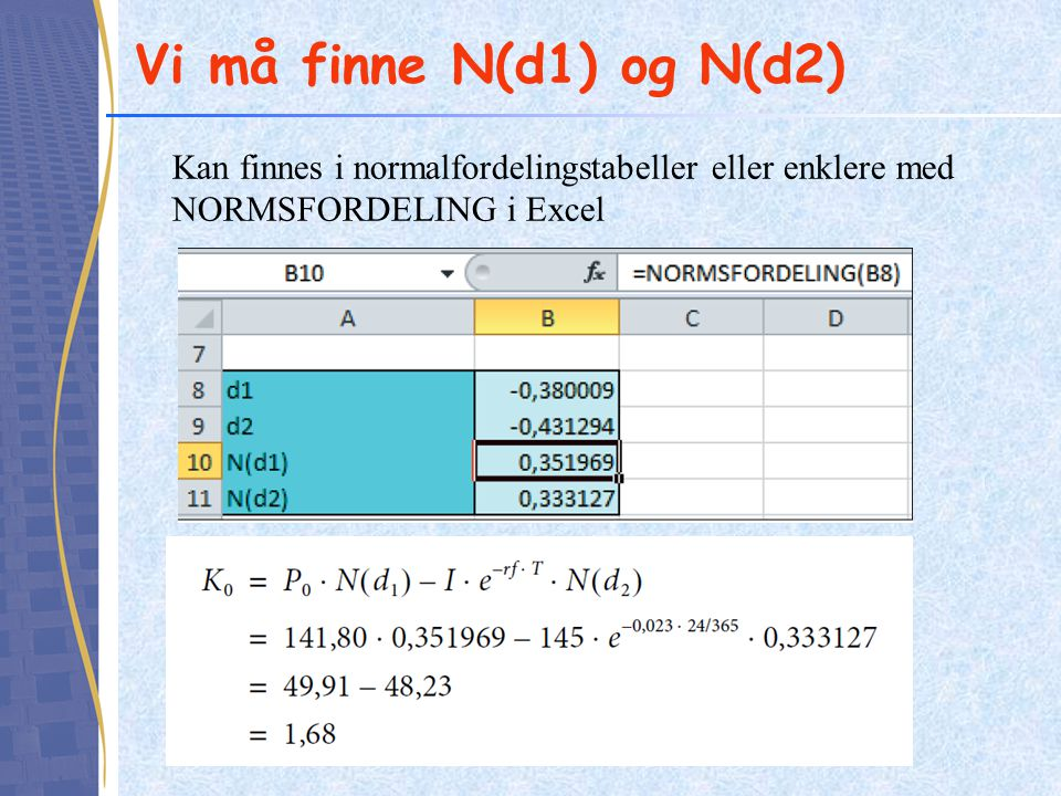 Vi må finne N(d1) og N(d2) Kan finnes i normalfordelingstabeller eller enklere med NORMSFORDELING i Excel.