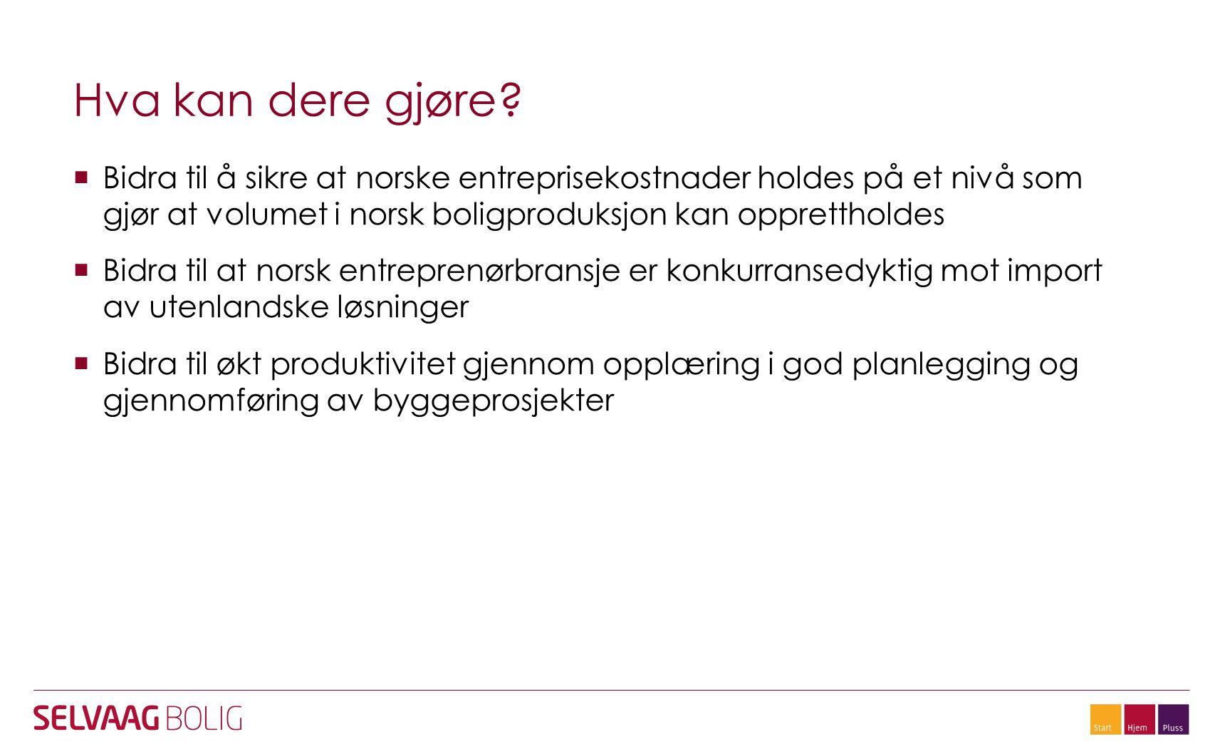 Hva kan dere gjøre Bidra til å sikre at norske entreprisekostnader holdes på et nivå som gjør at volumet i norsk boligproduksjon kan opprettholdes.