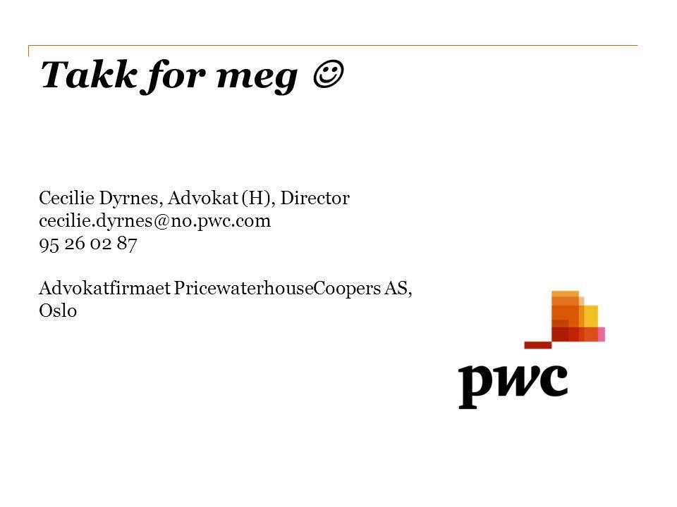 Takk for meg  Cecilie Dyrnes, Advokat (H), Director cecilie.dyrnes@no.pwc.com. 95 26 02 87 Advokatfirmaet PricewaterhouseCoopers AS,