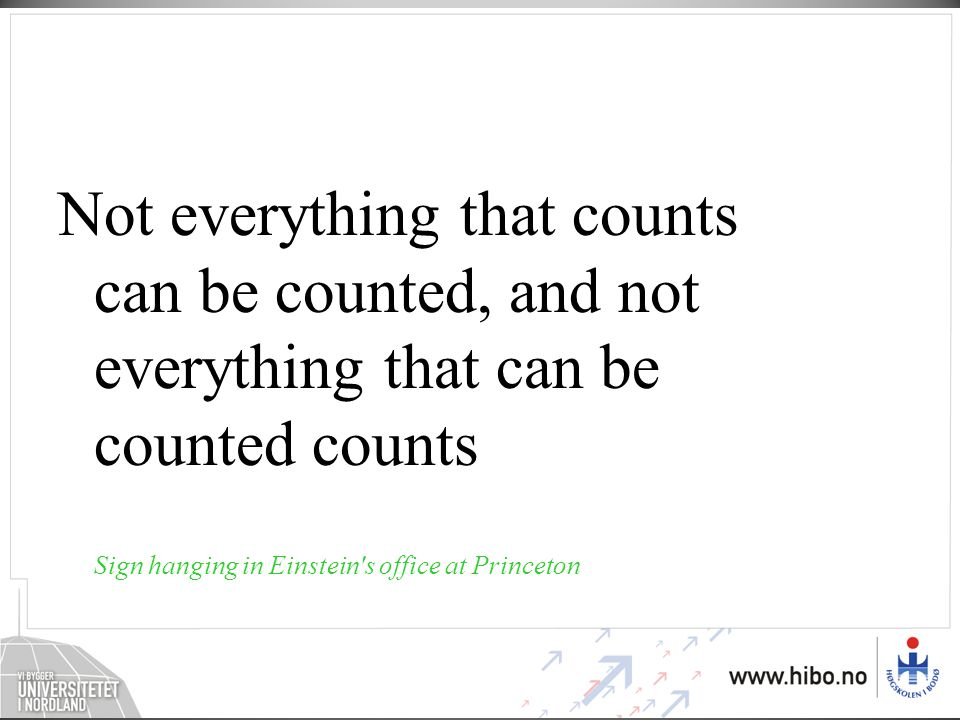 Not everything that counts can be counted, and not everything that can be counted counts