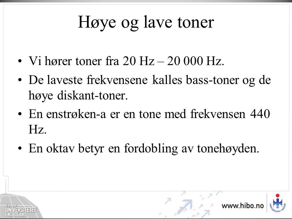 Høye og lave toner Vi hører toner fra 20 Hz – 20 000 Hz.