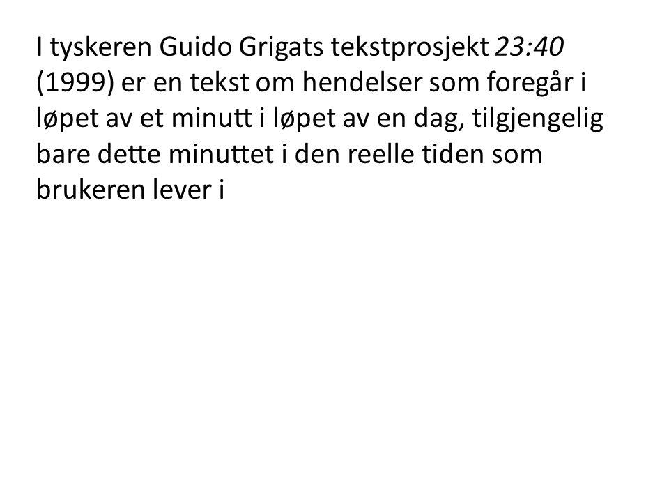 I tyskeren Guido Grigats tekstprosjekt 23:40 (1999) er en tekst om hendelser som foregår i løpet av et minutt i løpet av en dag, tilgjengelig bare dette minuttet i den reelle tiden som brukeren lever i