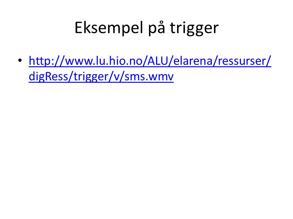 Eksempel på trigger http://www.lu.hio.no/ALU/elarena/ressurser/digRess/trigger/v/sms.wmv