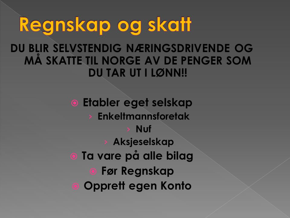 Regnskap og skatt DU BLIR SELVSTENDIG NÆRINGSDRIVENDE OG MÅ SKATTE TIL NORGE AV DE PENGER SOM DU TAR UT I LØNN!!