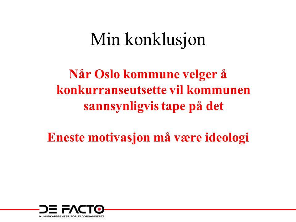 Min konklusjon Når Oslo kommune velger å konkurranseutsette vil kommunen sannsynligvis tape på det Eneste motivasjon må være ideologi