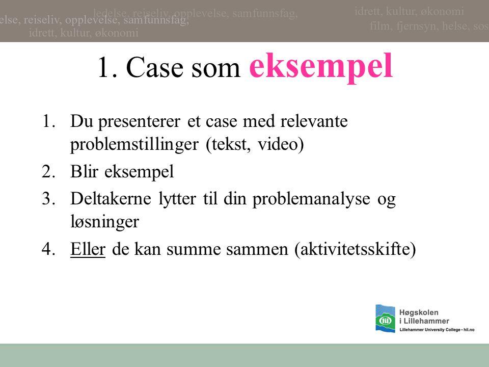 1. Case som eksempel Du presenterer et case med relevante problemstillinger (tekst, video) Blir eksempel.