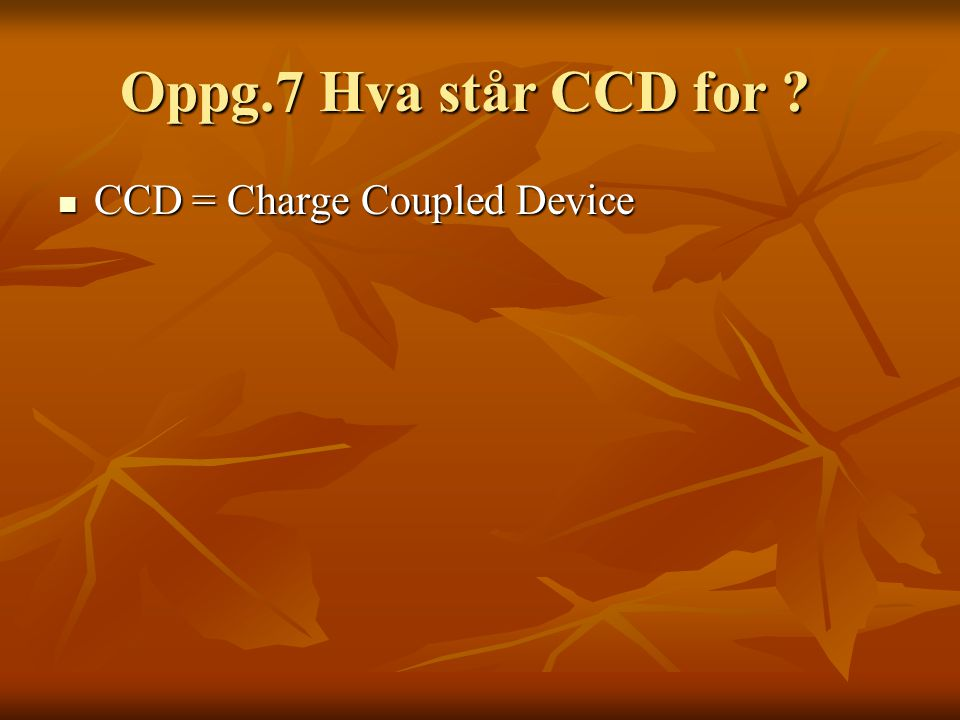 Oppg.7 Hva står CCD for CCD = Charge Coupled Device