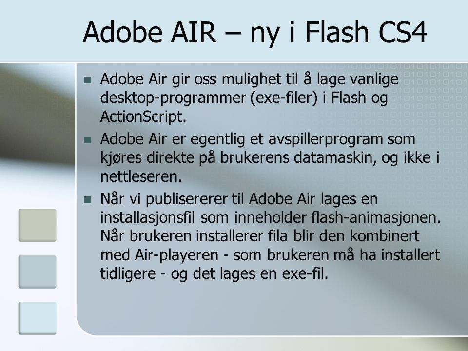 Adobe AIR – ny i Flash CS4 Adobe Air gir oss mulighet til å lage vanlige desktop-programmer (exe-filer) i Flash og ActionScript.