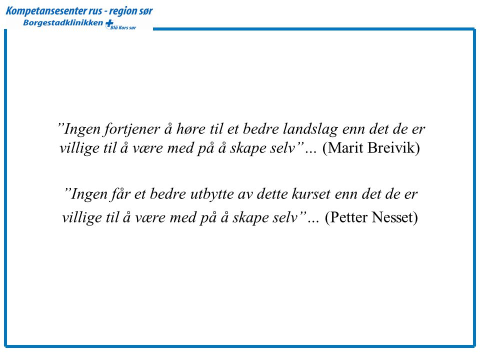 Ingen fortjener å høre til et bedre landslag enn det de er villige til å være med på å skape selv … (Marit Breivik) Ingen får et bedre utbytte av dette kurset enn det de er villige til å være med på å skape selv … (Petter Nesset)