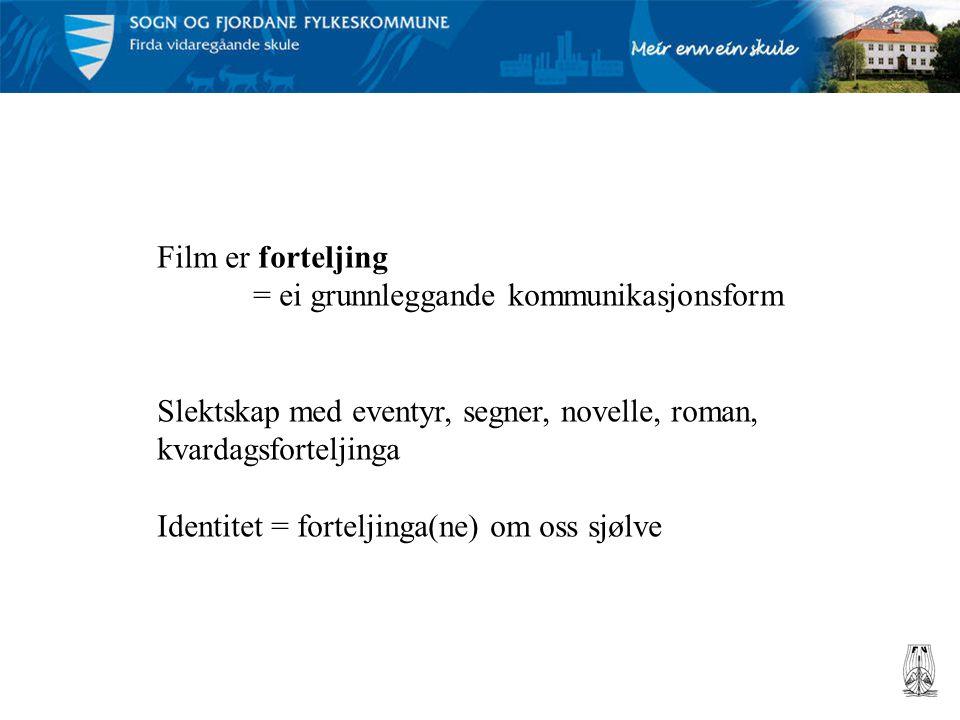 Film er forteljing = ei grunnleggande kommunikasjonsform. Slektskap med eventyr, segner, novelle, roman, kvardagsforteljinga.