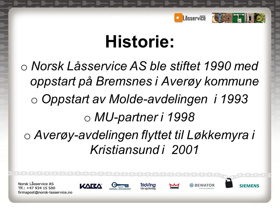 Historie: Norsk Låsservice AS ble stiftet 1990 med oppstart på Bremsnes i Averøy kommune. Oppstart av Molde-avdelingen i 1993.