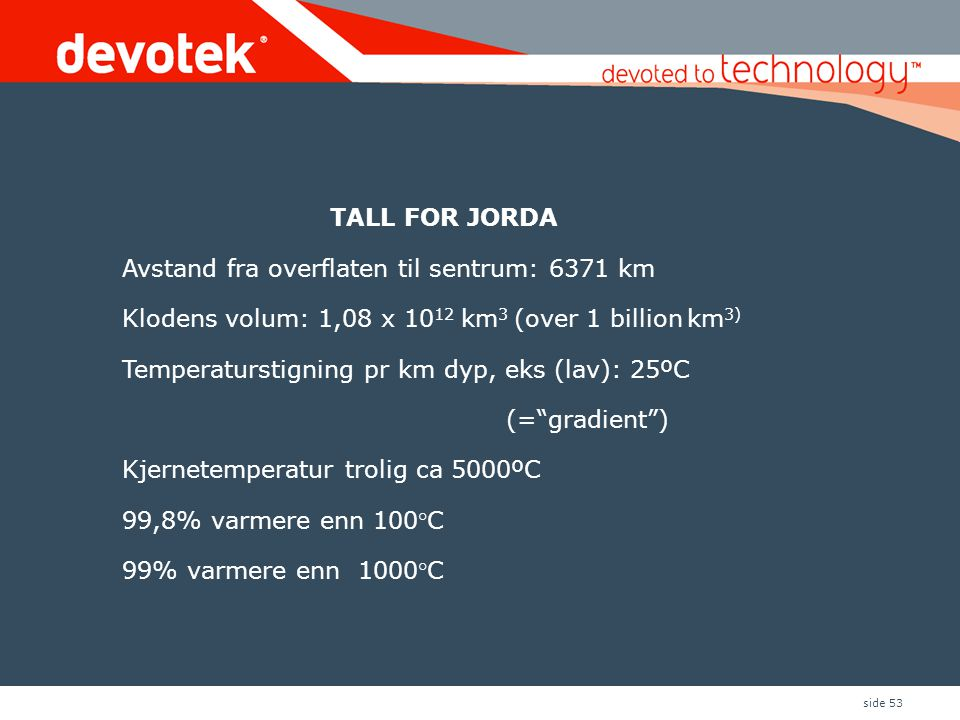 TALL FOR JORDA Avstand fra overflaten til sentrum: 6371 km. Klodens volum: 1,08 x 1012 km3 (over 1 billion km3)