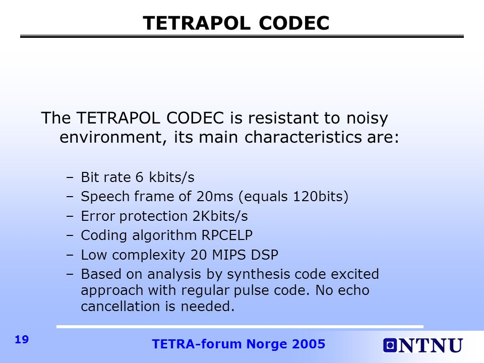 TETRAPOL CODEC The TETRAPOL CODEC is resistant to noisy environment, its main characteristics are: Bit rate 6 kbits/s.