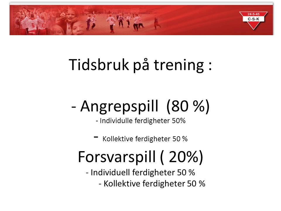 Tidsbruk på trening : - Angrepspill (80 %) - Individulle ferdigheter 50% - Kollektive ferdigheter 50 % Forsvarspill ( 20%) - Individuell ferdigheter 50 % - Kollektive ferdigheter 50 %