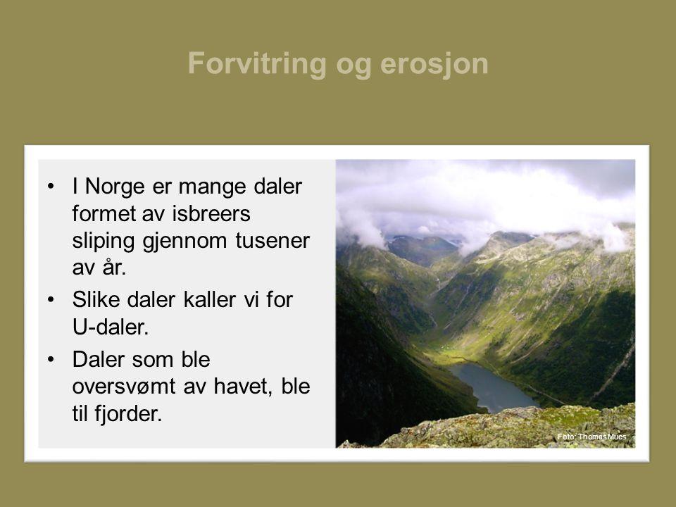 Forvitring og erosjon I Norge er mange daler formet av isbreers sliping gjennom tusener av år. Slike daler kaller vi for U-daler.