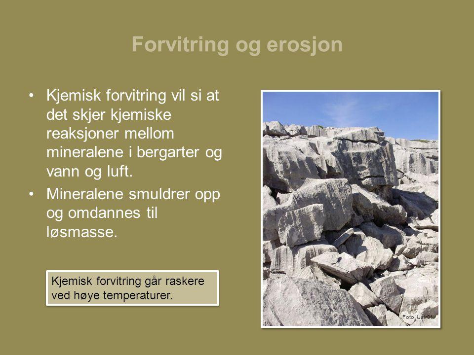 Forvitring og erosjon Kjemisk forvitring vil si at det skjer kjemiske reaksjoner mellom mineralene i bergarter og vann og luft.