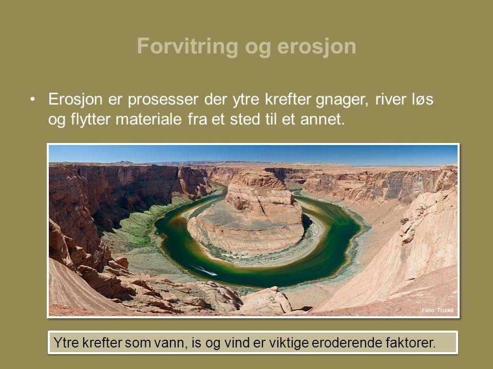 Forvitring og erosjon Erosjon er prosesser der ytre krefter gnager, river løs og flytter materiale fra et sted til et annet.