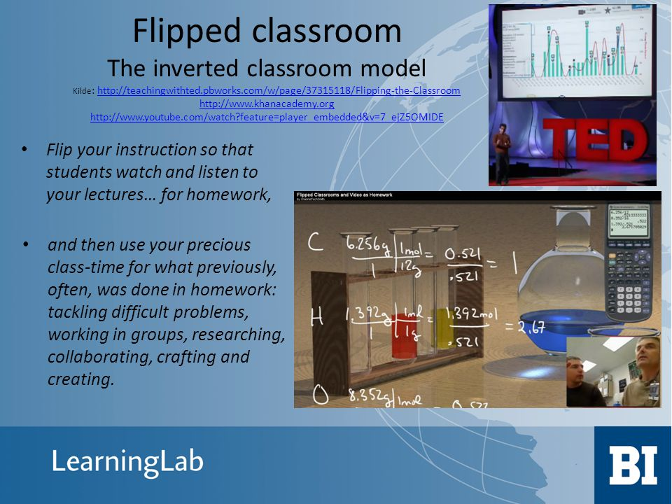 Flipped classroom The inverted classroom model Kilde: http://teachingwithted.pbworks.com/w/page/37315118/Flipping-the-Classroom http://www.khanacademy.org http://www.youtube.com/watch feature=player_embedded&v=7_ejZ5OMIDE