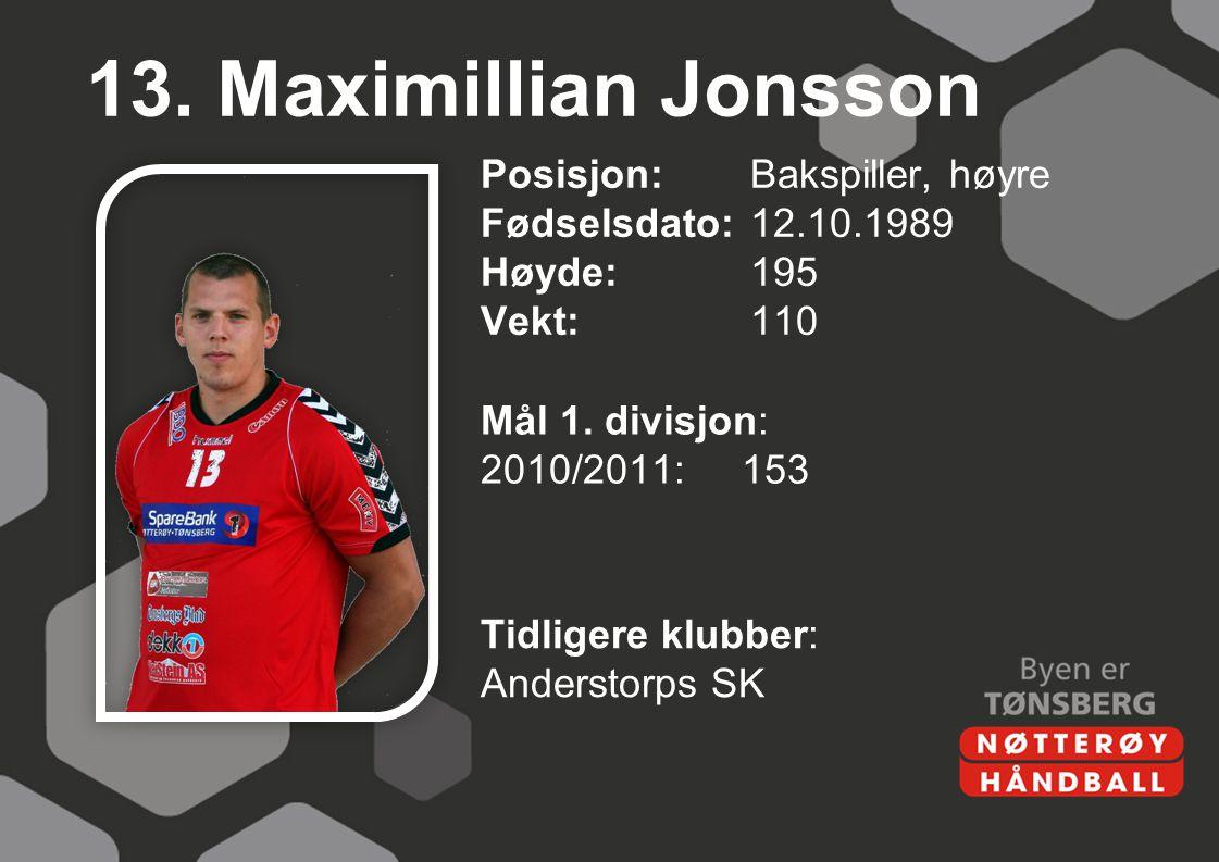 13. Maximillian Jonsson Posisjon: Bakspiller, høyre Fødselsdato: 12.10.1989 Høyde: 195 Vekt: 110 Mål 1. divisjon: 2010/2011: 153