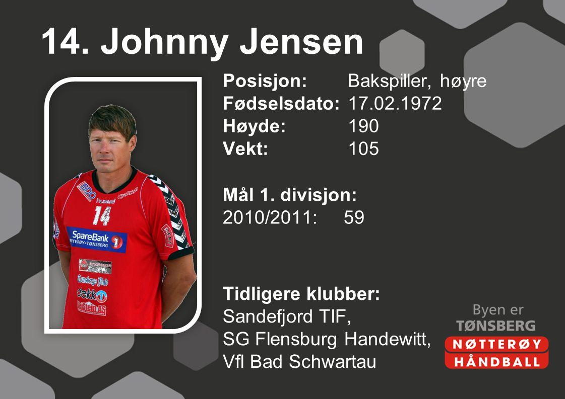 14. Johnny Jensen Posisjon: Bakspiller, høyre Fødselsdato: 17.02.1972 Høyde: 190 Vekt: 105 Mål 1. divisjon: 2010/2011: 59