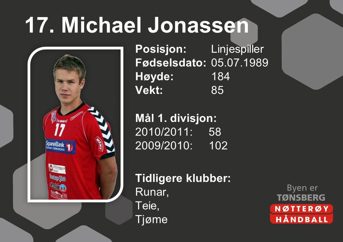 17. Michael Jonassen Posisjon: Linjespiller Fødselsdato: 05.07.1989 Høyde: 184 Vekt: 85 Mål 1. divisjon: 2010/2011: 58 2009/2010: 102
