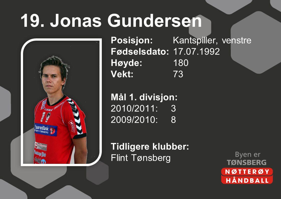 19. Jonas Gundersen Posisjon: Kantspiller, venstre Fødselsdato: 17.07.1992 Høyde: 180 Vekt: 73 Mål 1. divisjon: 2010/2011: 3 2009/2010: 8