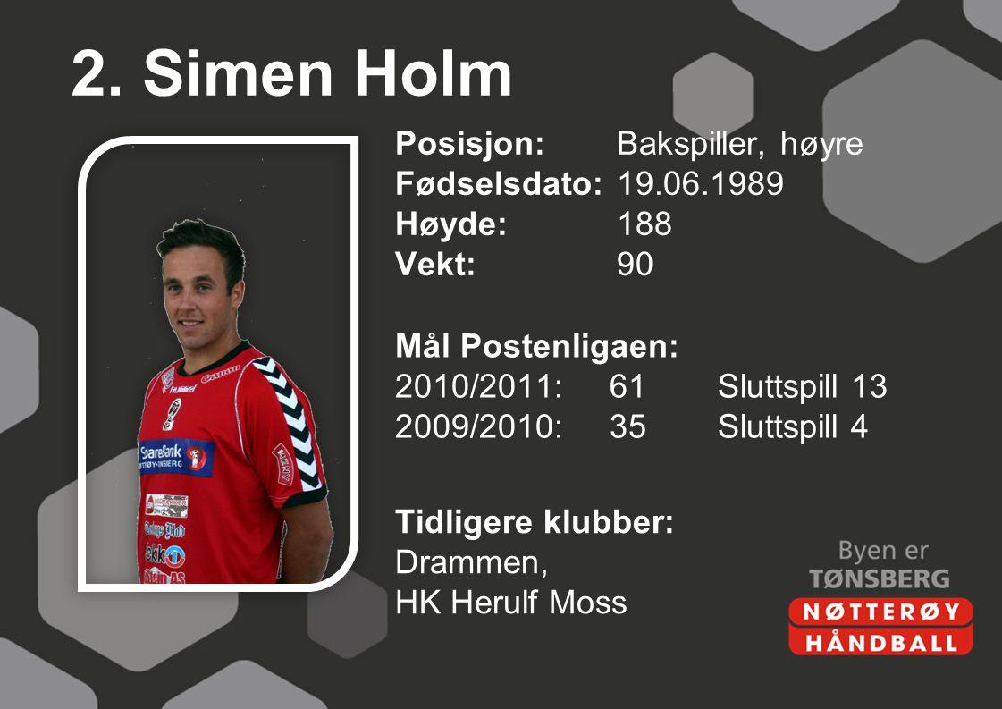 2. Simen Holm Posisjon: Bakspiller, høyre Fødselsdato: 19.06.1989 Høyde: 188 Vekt: 90
