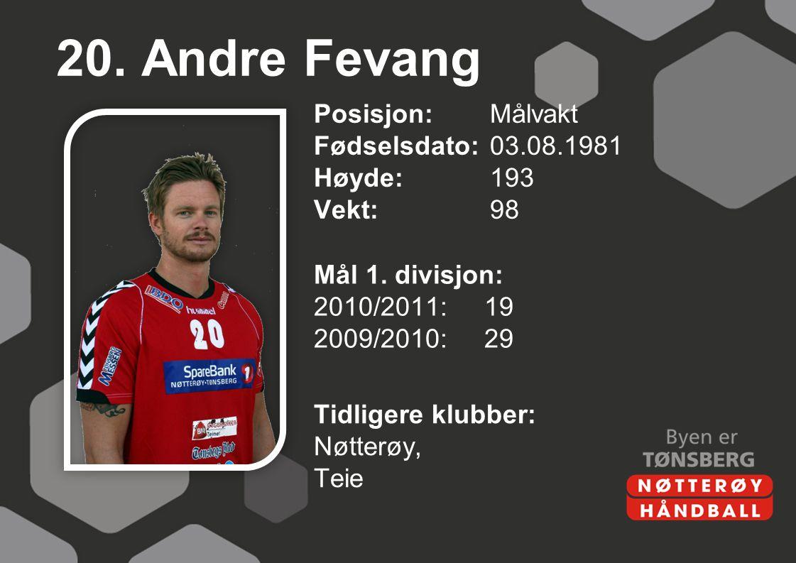 20. Andre Fevang Posisjon: Målvakt Fødselsdato: 03.08.1981 Høyde: 193 Vekt: 98 Mål 1. divisjon: 2010/2011: 19 2009/2010: 29