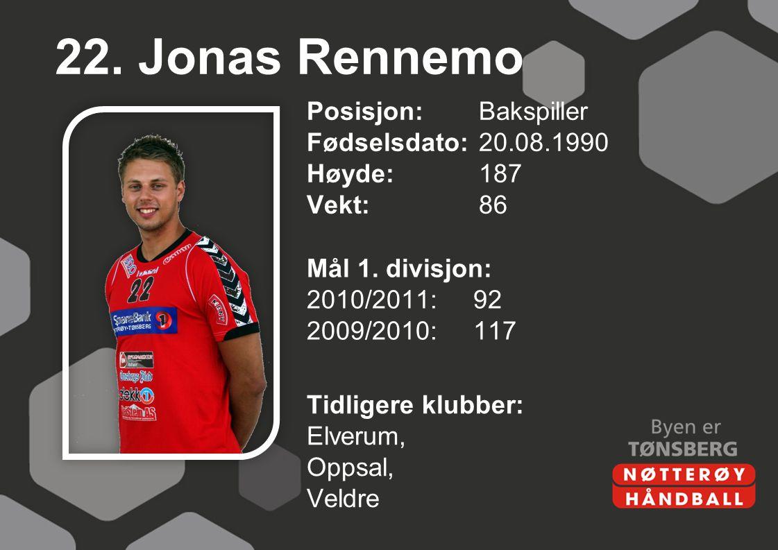 22. Jonas Rennemo Posisjon: Bakspiller Fødselsdato: 20.08.1990 Høyde: 187 Vekt: 86 Mål 1. divisjon: 2010/2011: 92 2009/2010: 117