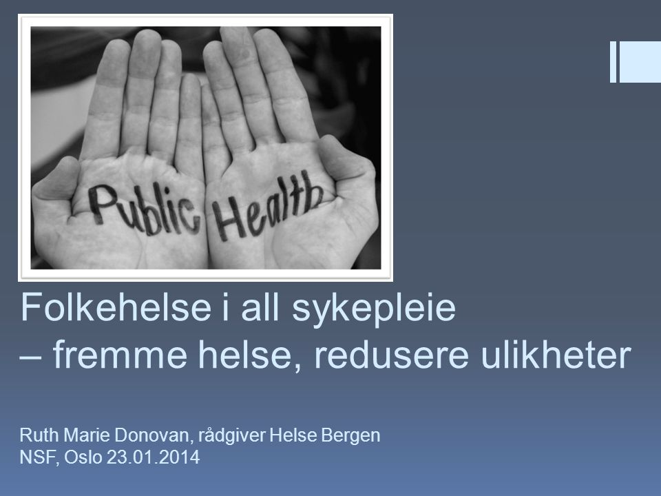 Folkehelse i all sykepleie – fremme helse, redusere ulikheter Ruth Marie Donovan, rådgiver Helse Bergen NSF, Oslo 23.01.2014