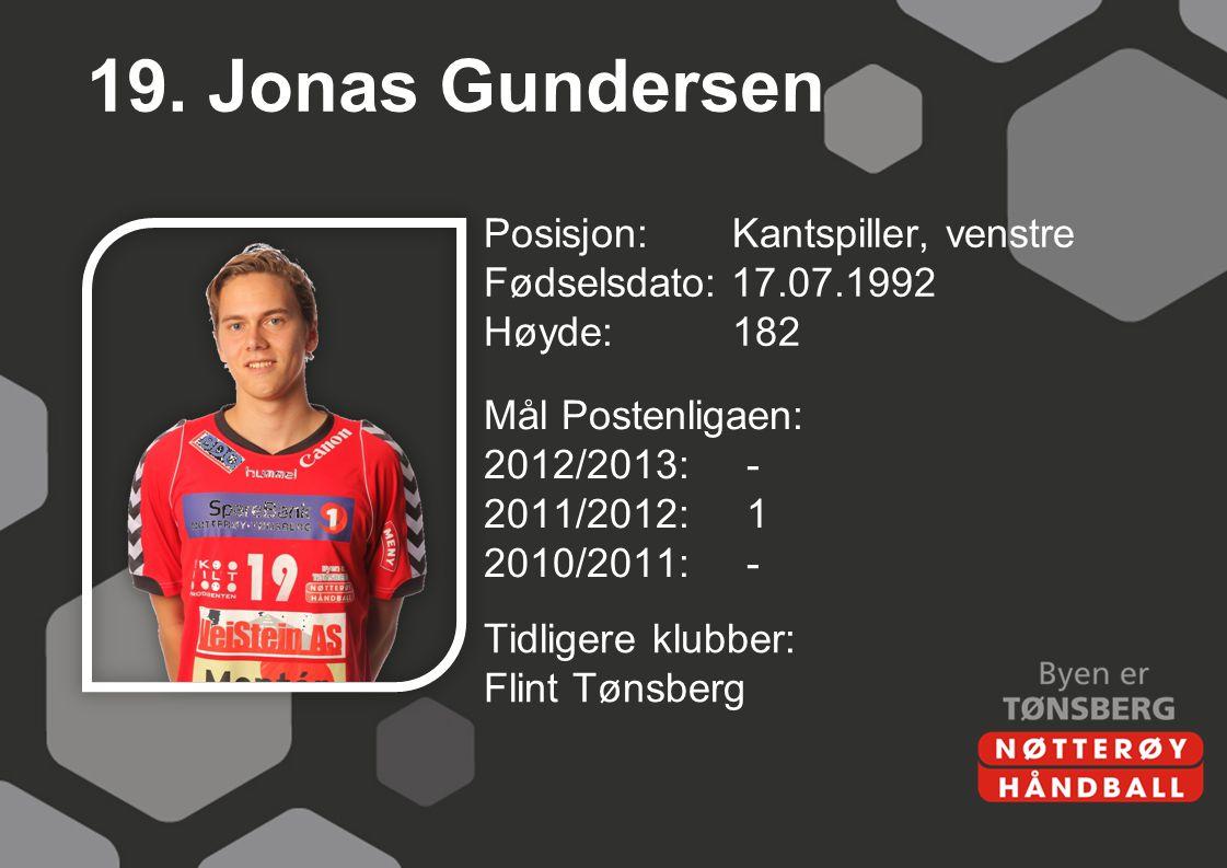 19. Jonas Gundersen Posisjon: Kantspiller, venstre Fødselsdato: 17.07.1992 Høyde: 182 Mål Postenligaen: 2012/2013: - 2011/2012: 1 2010/2011: -