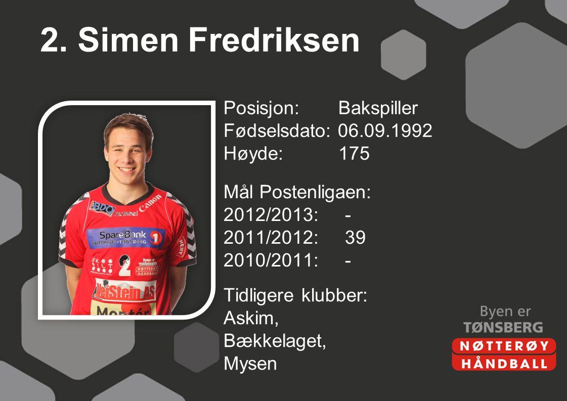 2. Simen Fredriksen Posisjon: Bakspiller Fødselsdato: 06.09.1992 Høyde: 175 Mål Postenligaen: 2012/2013: - 2011/2012: 39 2010/2011: -