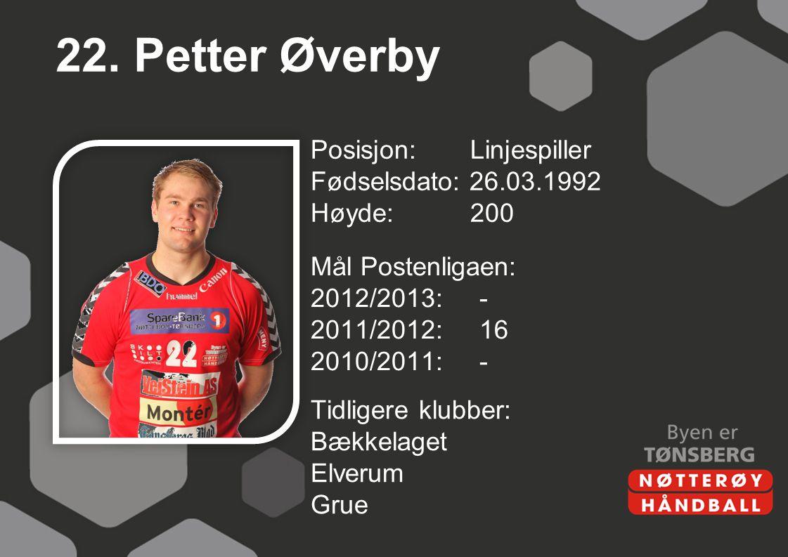 22. Petter Øverby Posisjon: Linjespiller Fødselsdato: 26.03.1992 Høyde: 200 Mål Postenligaen: 2012/2013: - 2011/2012: 16 2010/2011: -