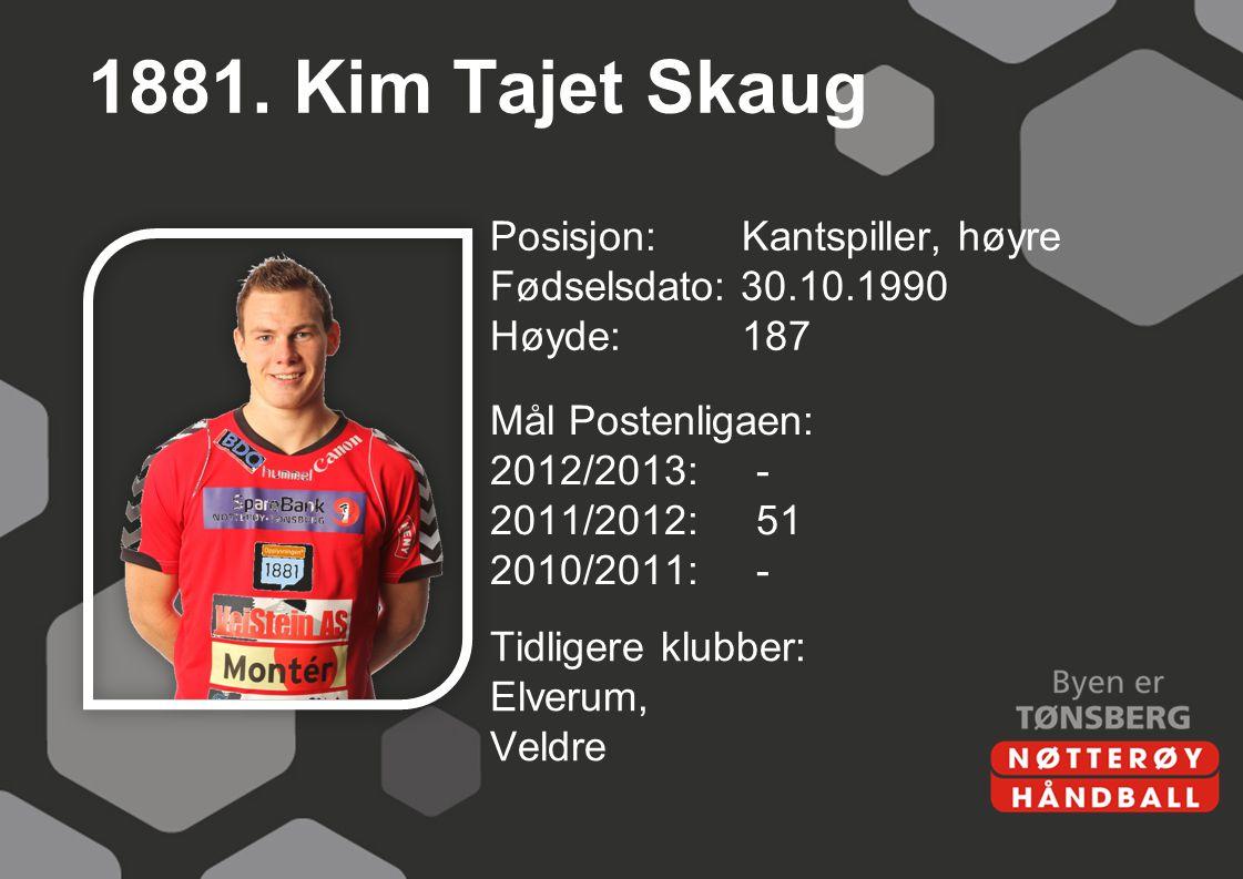 1881. Kim Tajet Skaug Posisjon: Kantspiller, høyre Fødselsdato: 30.10.1990 Høyde: 187 Mål Postenligaen: 2012/2013: - 2011/2012: 51 2010/2011: -
