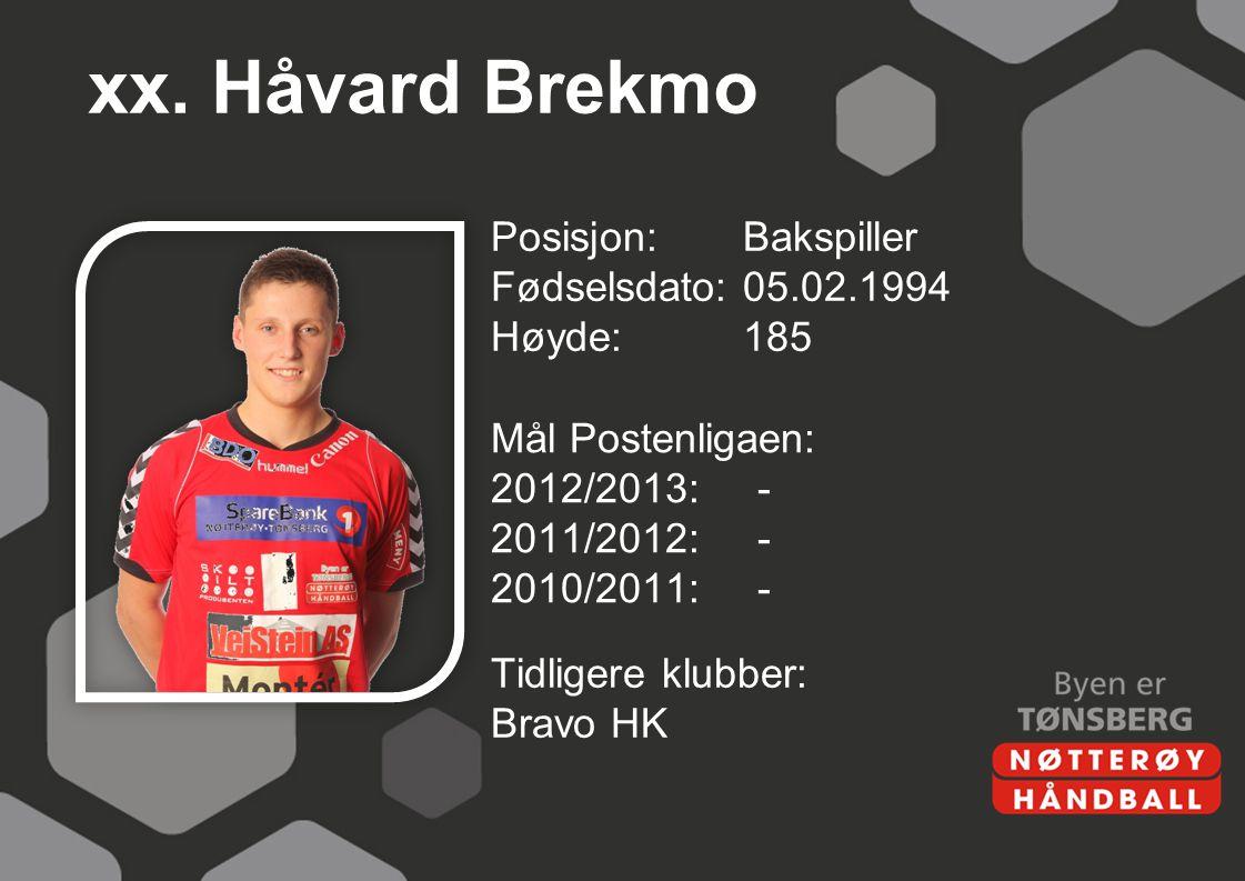 xx. Håvard Brekmo Posisjon: Bakspiller Fødselsdato: 05.02.1994 Høyde: 185 Mål Postenligaen: 2012/2013: - 2011/2012: - 2010/2011: -