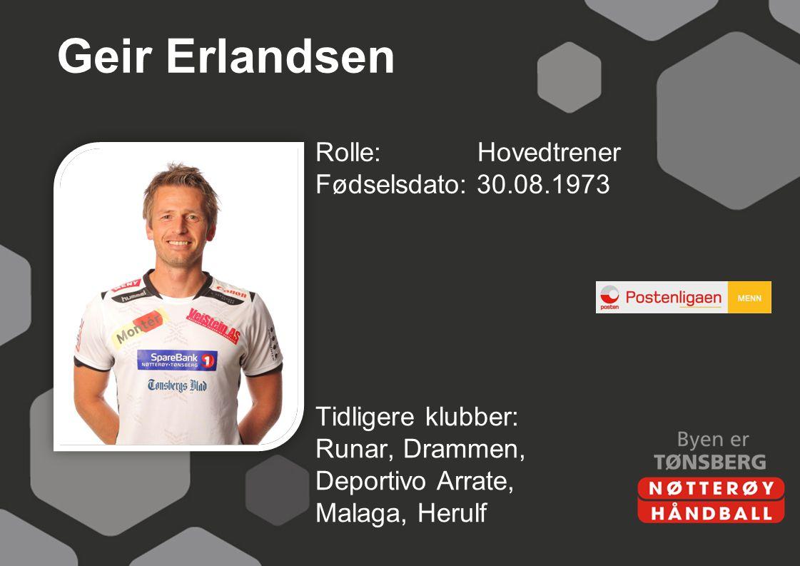 Geir Erlandsen Rolle: Hovedtrener Fødselsdato: 30.08.1973