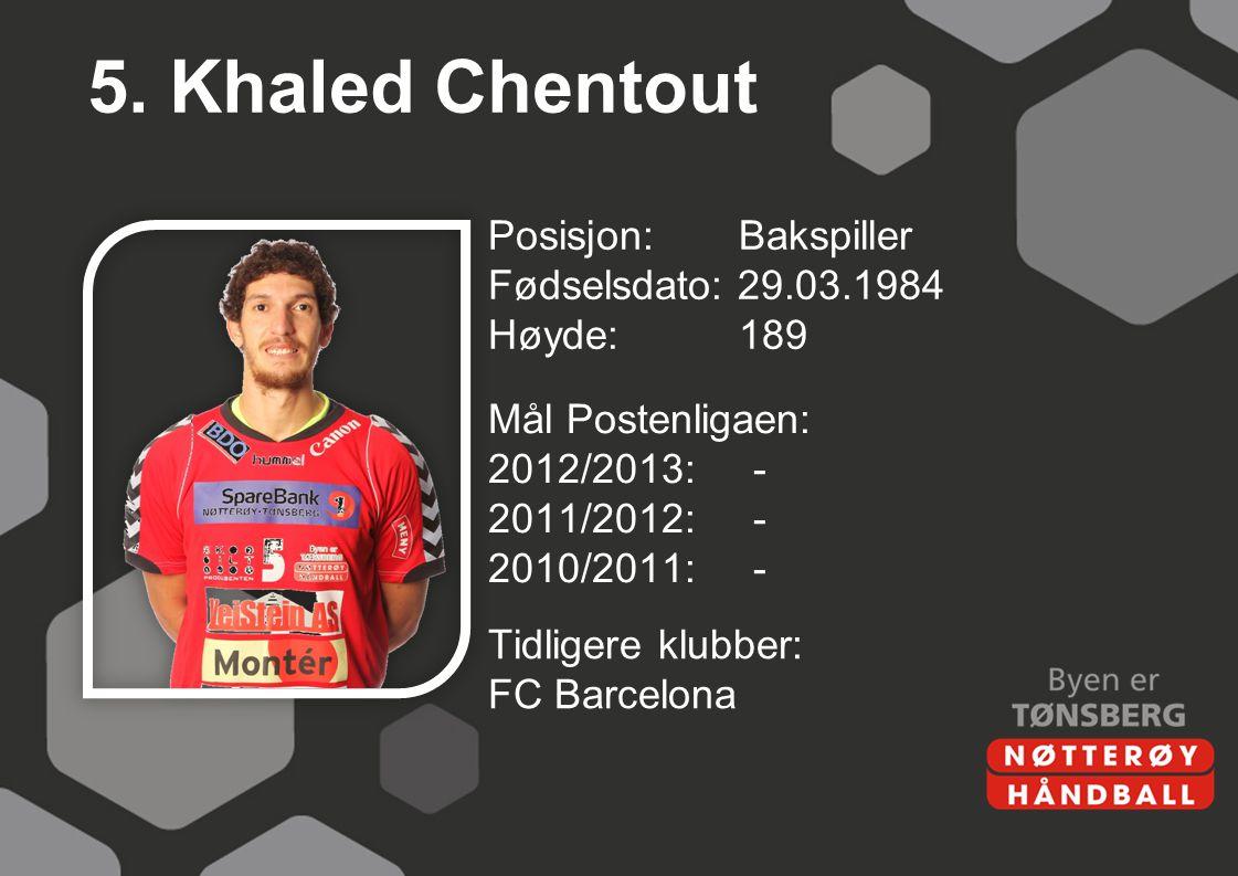 5. Khaled Chentout Posisjon: Bakspiller Fødselsdato: 29.03.1984 Høyde: 189 Mål Postenligaen: 2012/2013: - 2011/2012: - 2010/2011: -