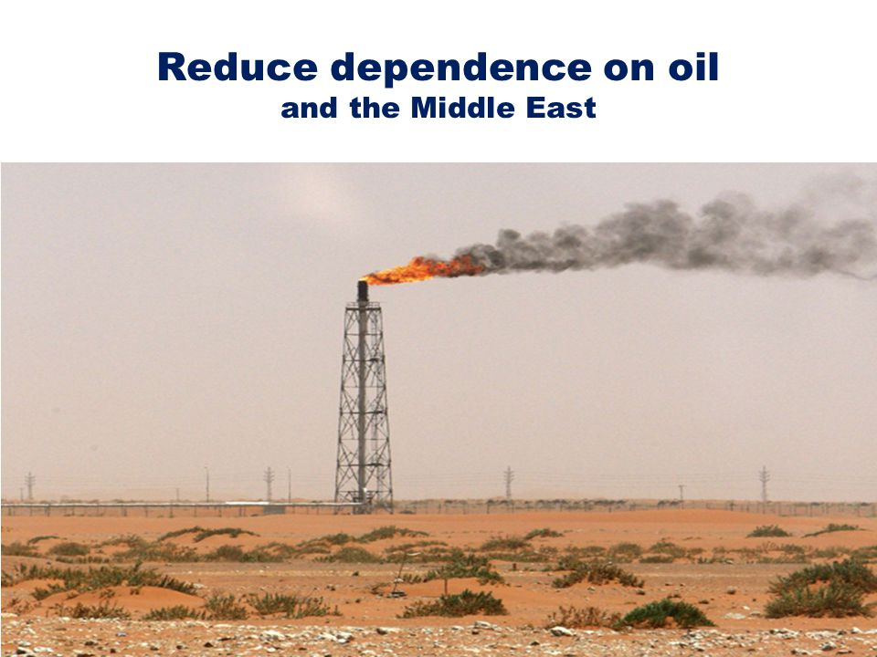 Reduce dependence on oil and the Middle East