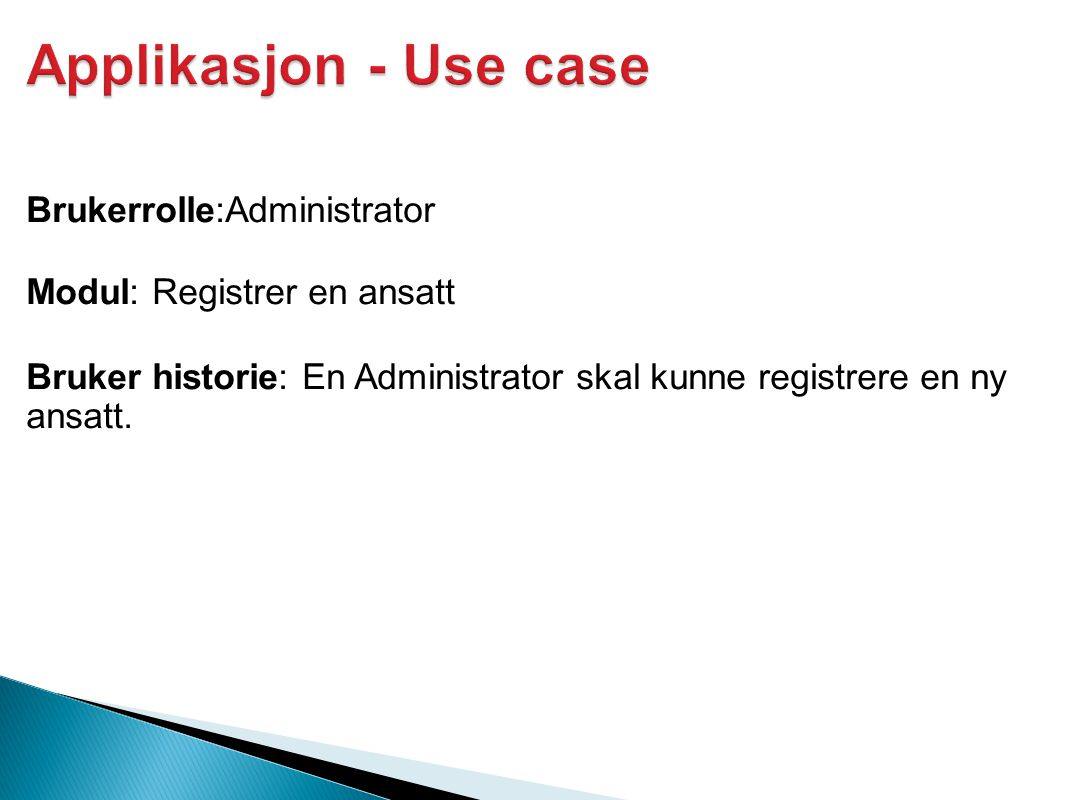 Applikasjon - Use case Brukerrolle:Administrator Modul: Registrer en ansatt Bruker historie: En Administrator skal kunne registrere en ny ansatt.