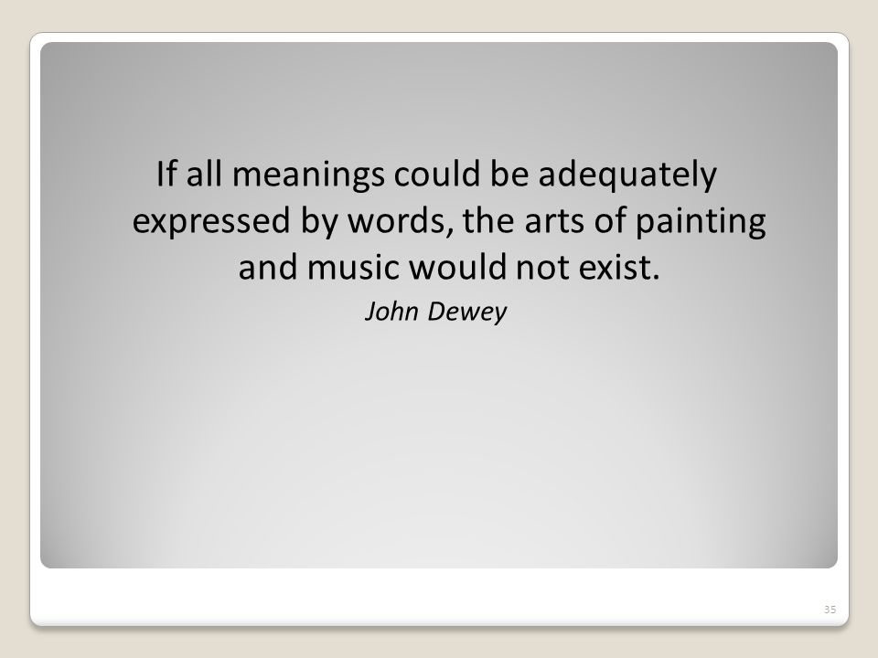 If all meanings could be adequately expressed by words, the arts of painting and music would not exist.