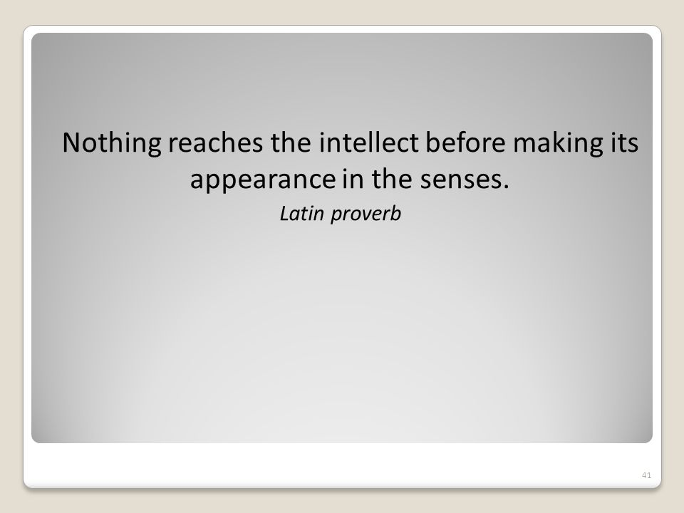 Nothing reaches the intellect before making its appearance in the senses.