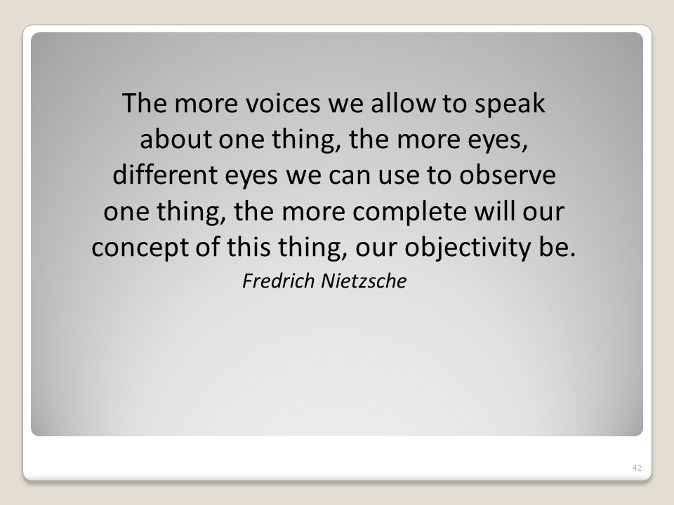 The more voices we allow to speak about one thing, the more eyes, different eyes we can use to observe one thing, the more complete will our concept of this thing, our objectivity be.