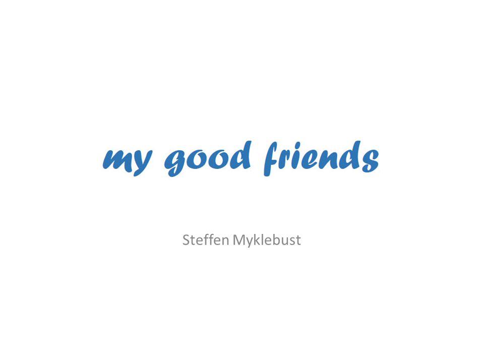 Steffen Myklebust Velkommen til en presentasjon av «my good friends»