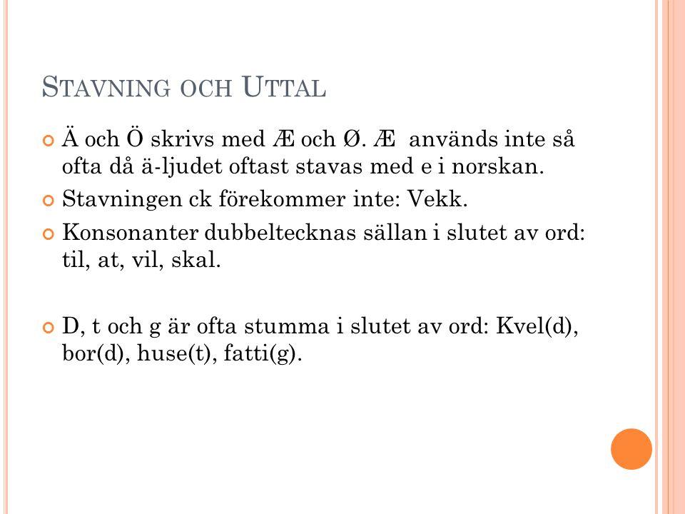 Stavning och Uttal Ä och Ö skrivs med Æ och Ø. Æ används inte så ofta då ä-ljudet oftast stavas med e i norskan.