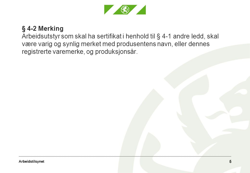 § 4-2 Merking Arbeidsutstyr som skal ha sertifikat i henhold til § 4-1 andre ledd, skal være varig og synlig merket med produsentens navn, eller dennes registrerte varemerke, og produksjonsår.