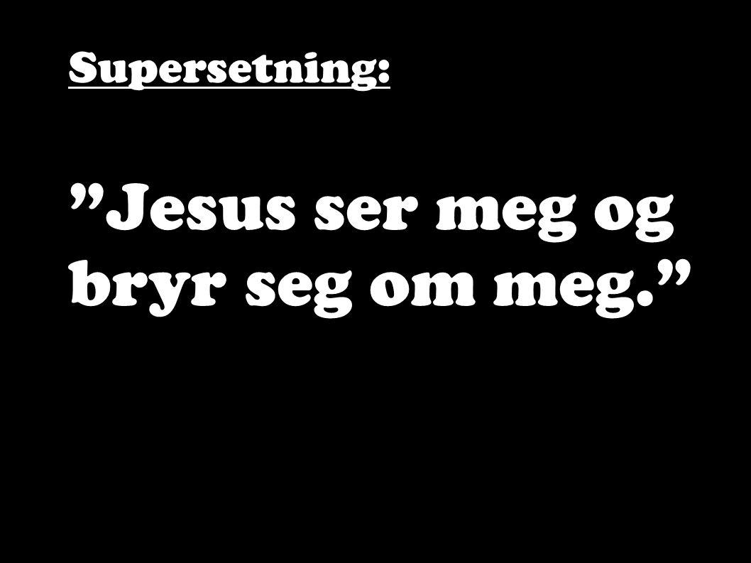 Supersetning: Jesus ser meg og bryr seg om meg.