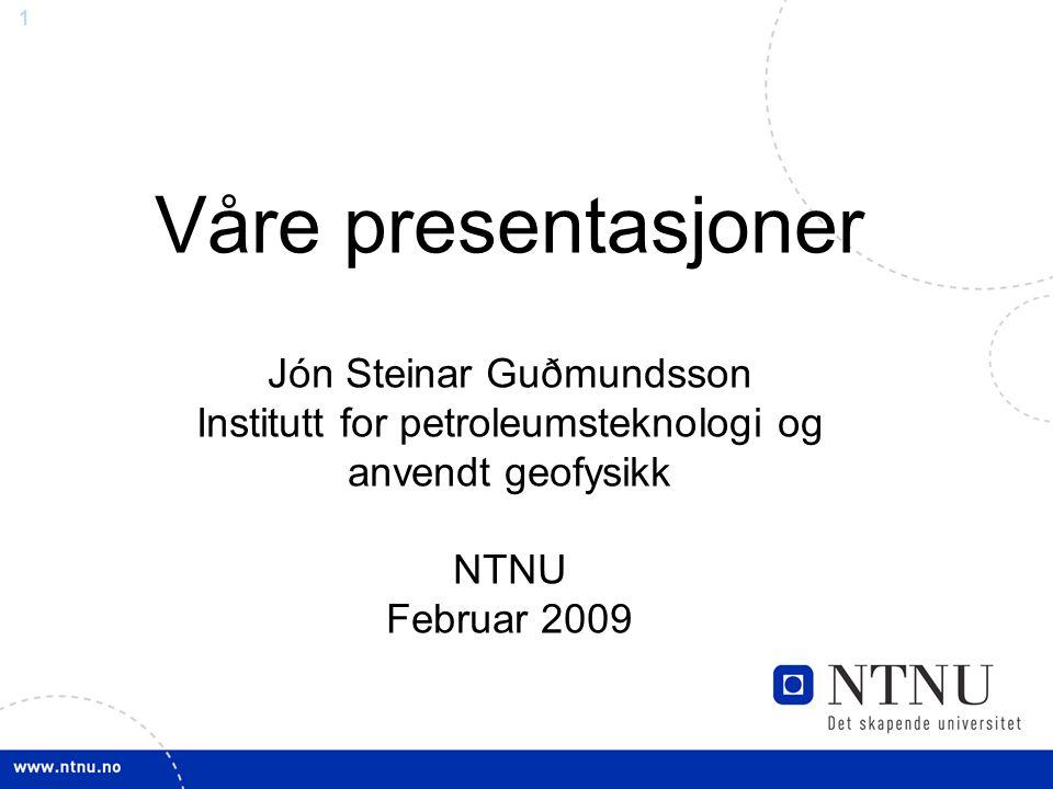 Våre presentasjoner Jón Steinar Guðmundsson Institutt for petroleumsteknologi og anvendt geofysikk NTNU Februar 2009