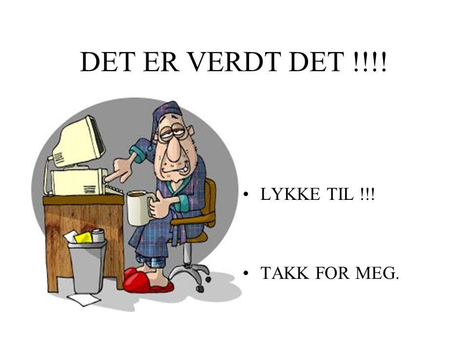 DET ER VERDT DET !!!! LYKKE TIL !!! TAKK FOR MEG.