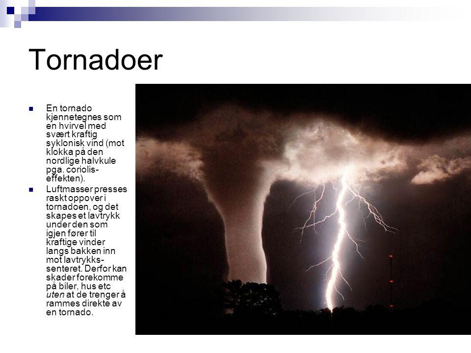 Tornadoer En tornado kjennetegnes som en hvirvel med svært kraftig syklonisk vind (mot klokka på den nordlige halvkule pga. coriolis-effekten).